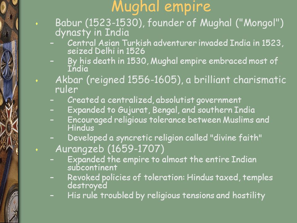 Mughal empire s Babur (1523-1530), founder of Mughal ( Mongol ) dynasty in India –Central Asian Turkish adventurer invaded India in 1523, seized Delhi in 1526 –By his death in 1530, Mughal empire embraced most of India s Akbar (reigned 1556-1605), a brilliant charismatic ruler –Created a centralized, absolutist government –Expanded to Gujurat, Bengal, and southern India –Encouraged religious tolerance between Muslims and Hindus –Developed a syncretic religion called divine faith s Aurangzeb (1659-1707) –Expanded the empire to almost the entire Indian subcontinent –Revoked policies of toleration: Hindus taxed, temples destroyed –His rule troubled by religious tensions and hostility