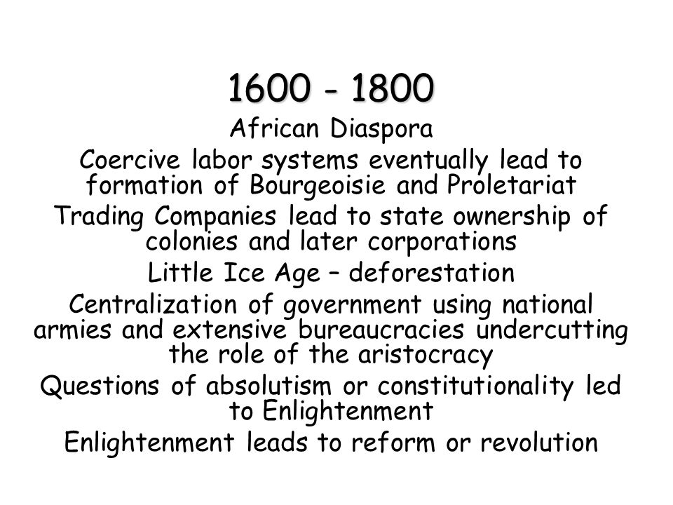 1600 - 1800 African Diaspora Coercive labor systems eventually lead to formation of Bourgeoisie and Proletariat Trading Companies lead to state ownership of colonies and later corporations Little Ice Age – deforestation Centralization of government using national armies and extensive bureaucracies undercutting the role of the aristocracy Questions of absolutism or constitutionality led to Enlightenment Enlightenment leads to reform or revolution