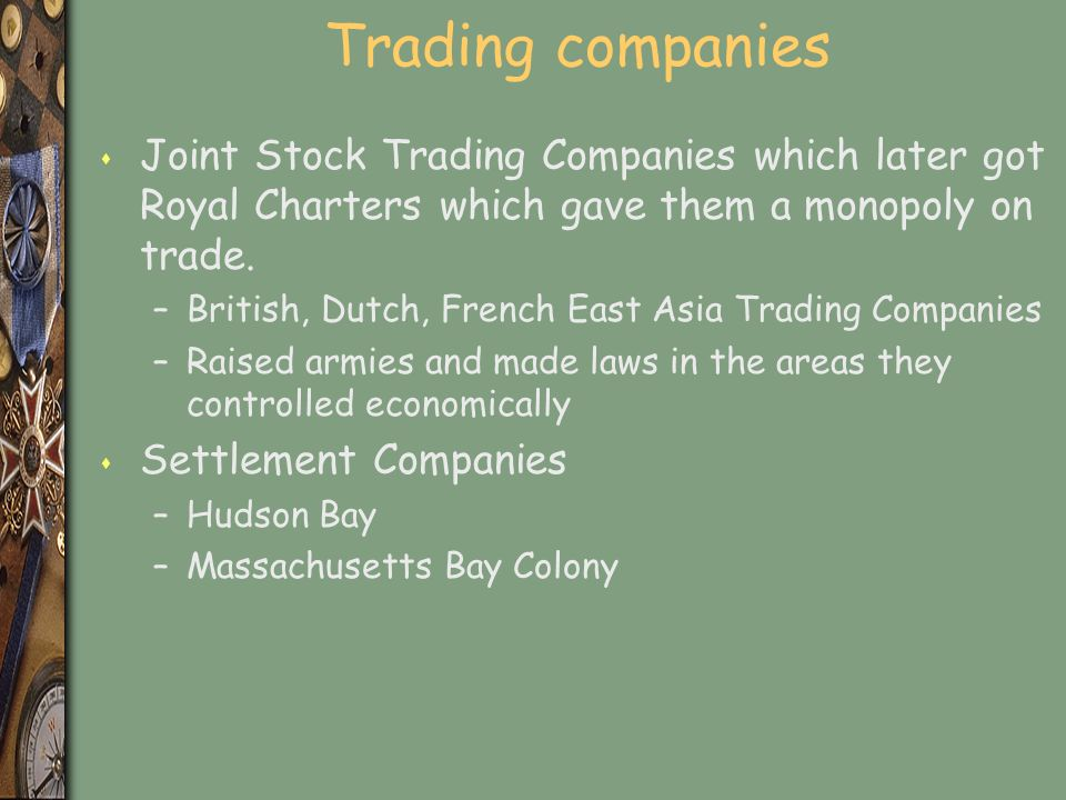 Trading companies s Joint Stock Trading Companies which later got Royal Charters which gave them a monopoly on trade.