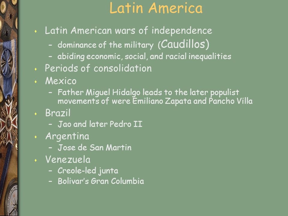 Latin America s Latin American wars of independence –dominance of the military ( Caudillos) –abiding economic, social, and racial inequalities s Periods of consolidation s Mexico –Father Miguel Hidalgo leads to the later populist movements of were Emiliano Zapata and Pancho Villa s Brazil –Jao and later Pedro II s Argentina –Jose de San Martin s Venezuela –Creole-led junta –Bolivar's Gran Columbia