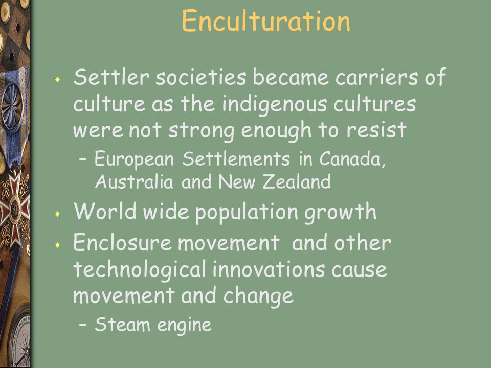 Enculturation s Settler societies became carriers of culture as the indigenous cultures were not strong enough to resist –European Settlements in Canada, Australia and New Zealand s World wide population growth s Enclosure movement and other technological innovations cause movement and change –Steam engine