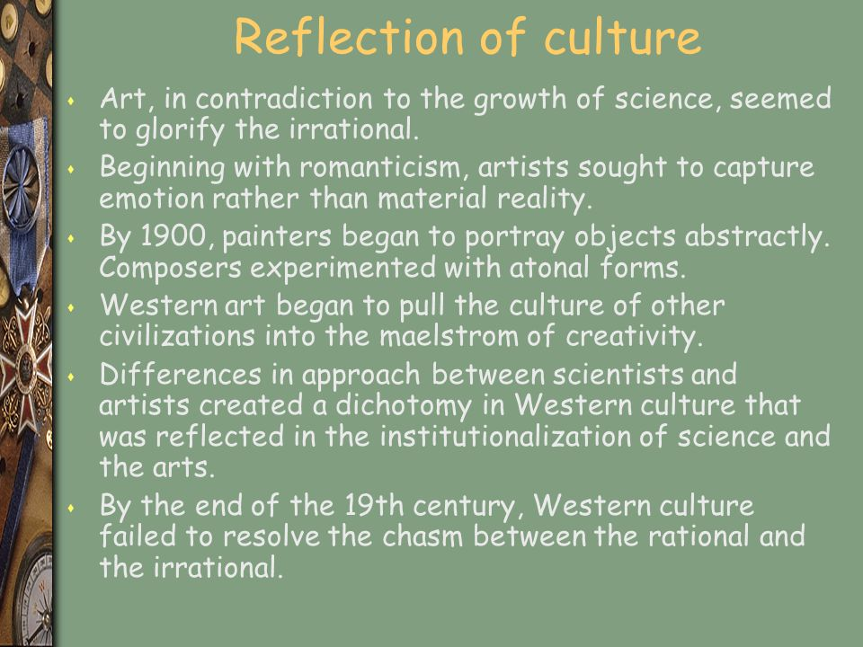 Reflection of culture s Art, in contradiction to the growth of science, seemed to glorify the irrational.