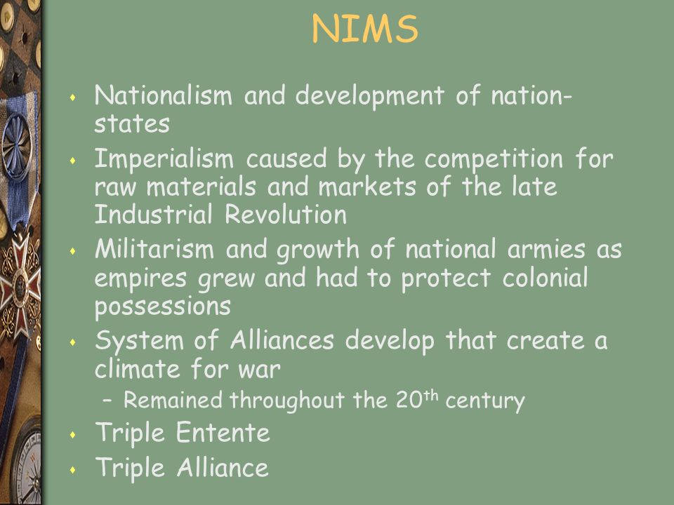 NIMS s Nationalism and development of nation- states s Imperialism caused by the competition for raw materials and markets of the late Industrial Revolution s Militarism and growth of national armies as empires grew and had to protect colonial possessions s System of Alliances develop that create a climate for war –Remained throughout the 20 th century s Triple Entente s Triple Alliance