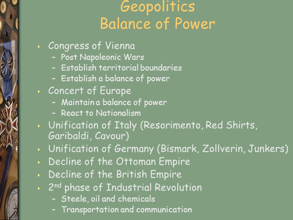 Geopolitics Balance of Power s Congress of Vienna –Post Napoleonic Wars –Establish territorial boundaries –Establish a balance of power s Concert of Europe –Maintain a balance of power –React to Nationalism s Unification of Italy (Resorimento, Red Shirts, Garibaldi, Cavour) s Unification of Germany (Bismark, Zollverin, Junkers) s Decline of the Ottoman Empire s Decline of the British Empire s 2 nd phase of Industrial Revolution –Steele, oil and chemicals –Transportation and communication