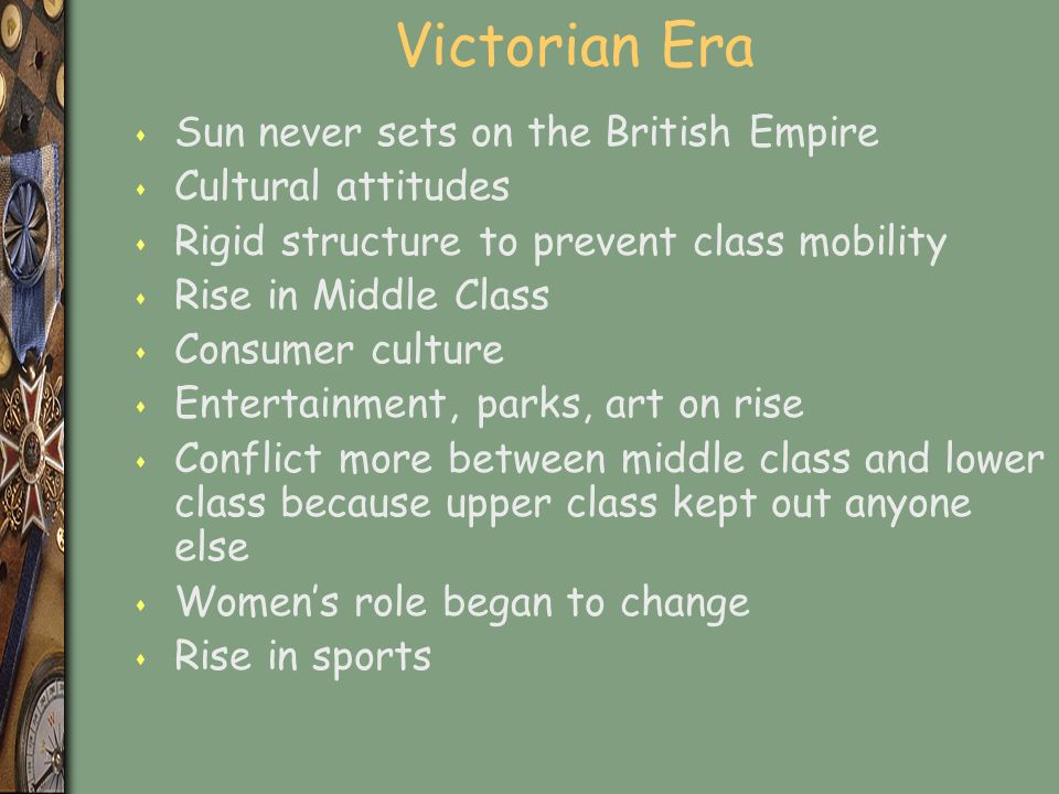 Victorian Era s Sun never sets on the British Empire s Cultural attitudes s Rigid structure to prevent class mobility s Rise in Middle Class s Consumer culture s Entertainment, parks, art on rise s Conflict more between middle class and lower class because upper class kept out anyone else s Women's role began to change s Rise in sports