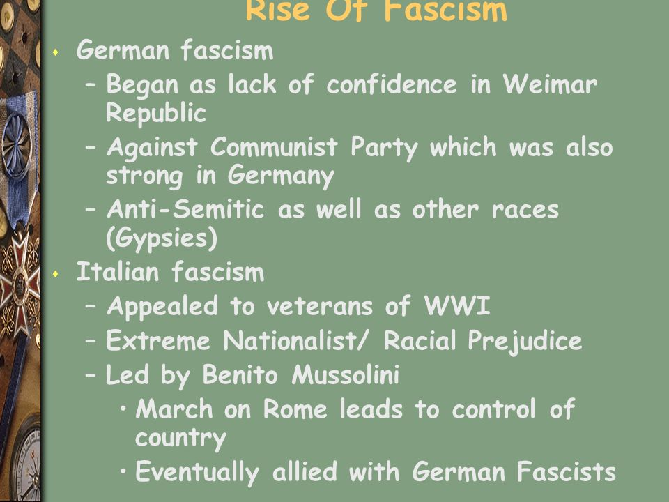 Rise Of Fascism s German fascism –Began as lack of confidence in Weimar Republic –Against Communist Party which was also strong in Germany –Anti-Semitic as well as other races (Gypsies) s Italian fascism –Appealed to veterans of WWI –Extreme Nationalist/ Racial Prejudice –Led by Benito Mussolini March on Rome leads to control of country Eventually allied with German Fascists
