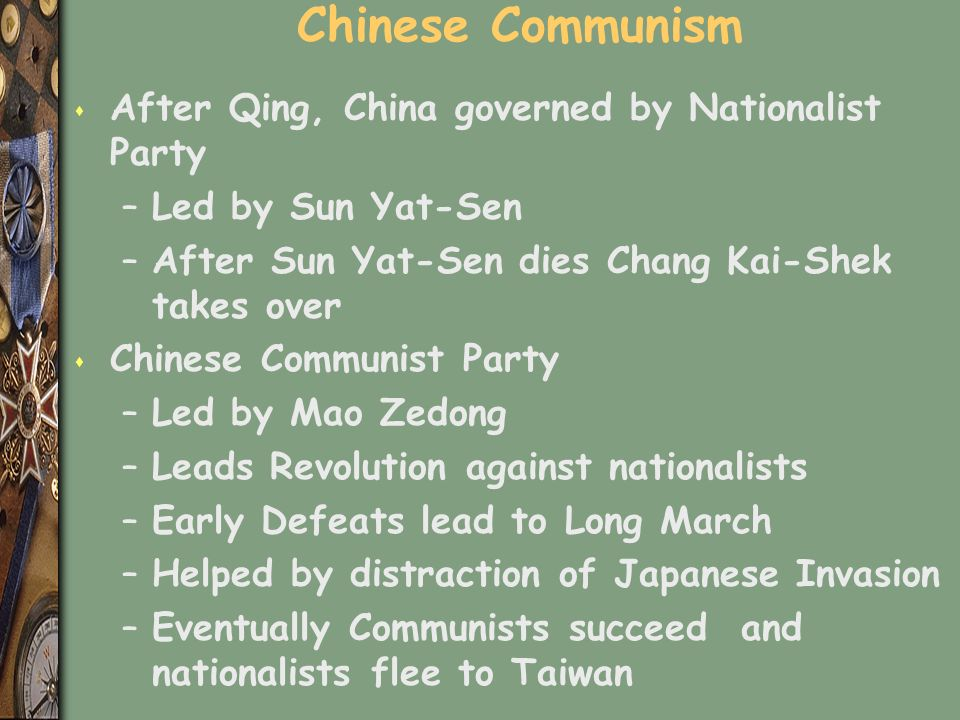 Chinese Communism s After Qing, China governed by Nationalist Party –Led by Sun Yat-Sen –After Sun Yat-Sen dies Chang Kai-Shek takes over s Chinese Communist Party –Led by Mao Zedong –Leads Revolution against nationalists –Early Defeats lead to Long March –Helped by distraction of Japanese Invasion –Eventually Communists succeed and nationalists flee to Taiwan