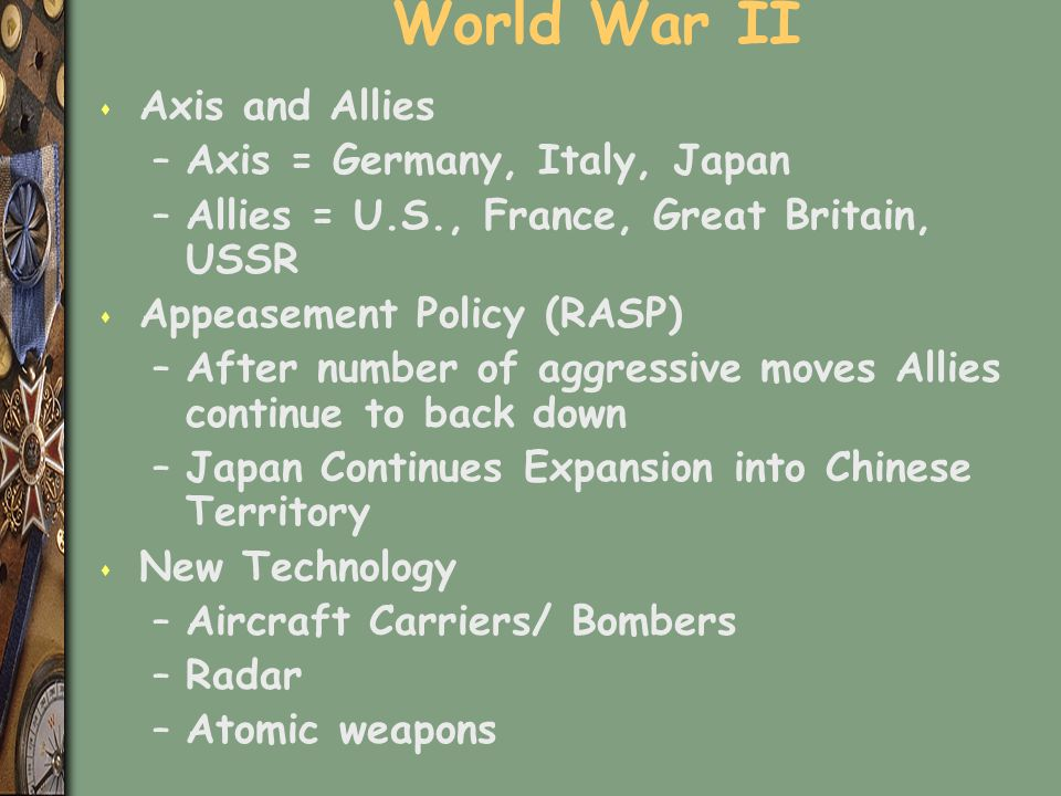 World War II s Axis and Allies –Axis = Germany, Italy, Japan –Allies = U.S., France, Great Britain, USSR s Appeasement Policy (RASP) –After number of aggressive moves Allies continue to back down –Japan Continues Expansion into Chinese Territory s New Technology –Aircraft Carriers/ Bombers –Radar –Atomic weapons