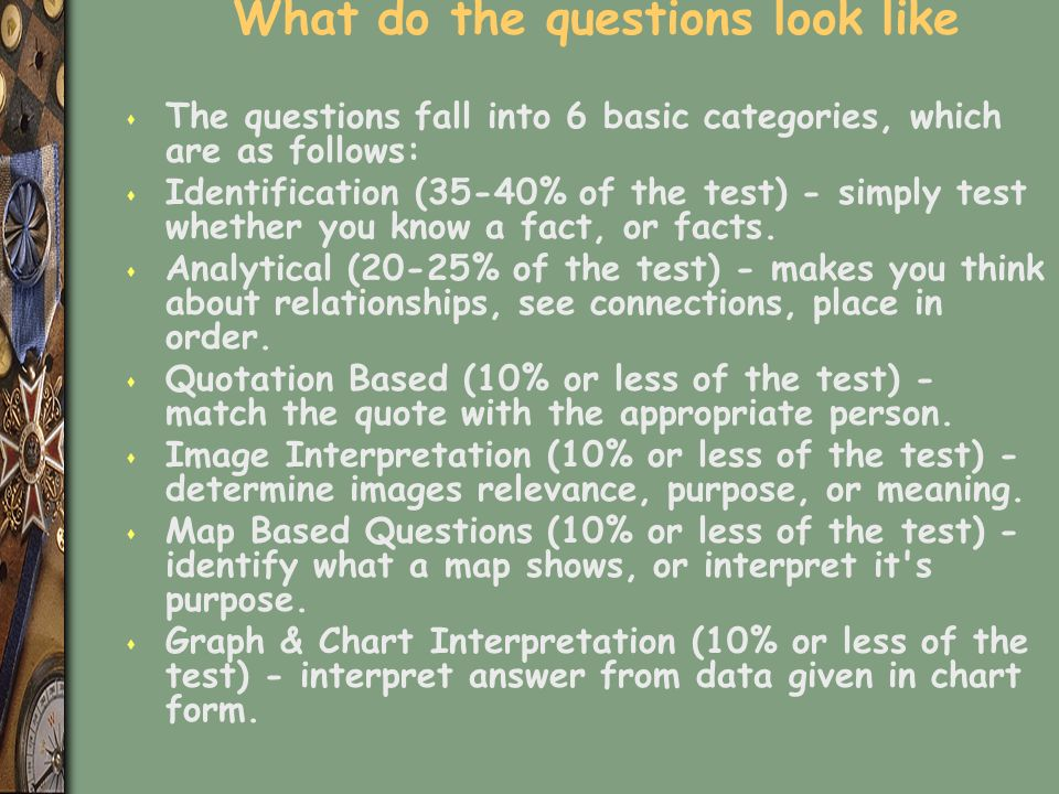 What do the questions look like s The questions fall into 6 basic categories, which are as follows: s Identification (35-40% of the test) - simply test whether you know a fact, or facts.