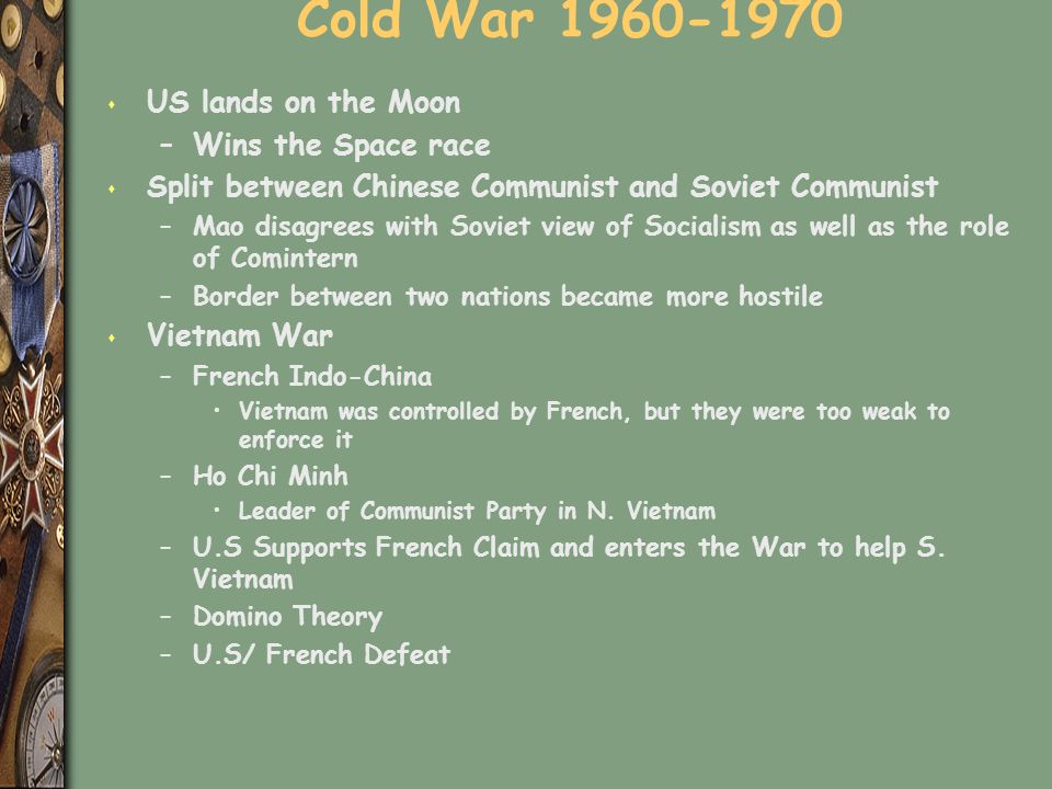 Cold War 1960-1970 s US lands on the Moon –Wins the Space race s Split between Chinese Communist and Soviet Communist –Mao disagrees with Soviet view of Socialism as well as the role of Comintern –Border between two nations became more hostile s Vietnam War –French Indo-China Vietnam was controlled by French, but they were too weak to enforce it –Ho Chi Minh Leader of Communist Party in N.