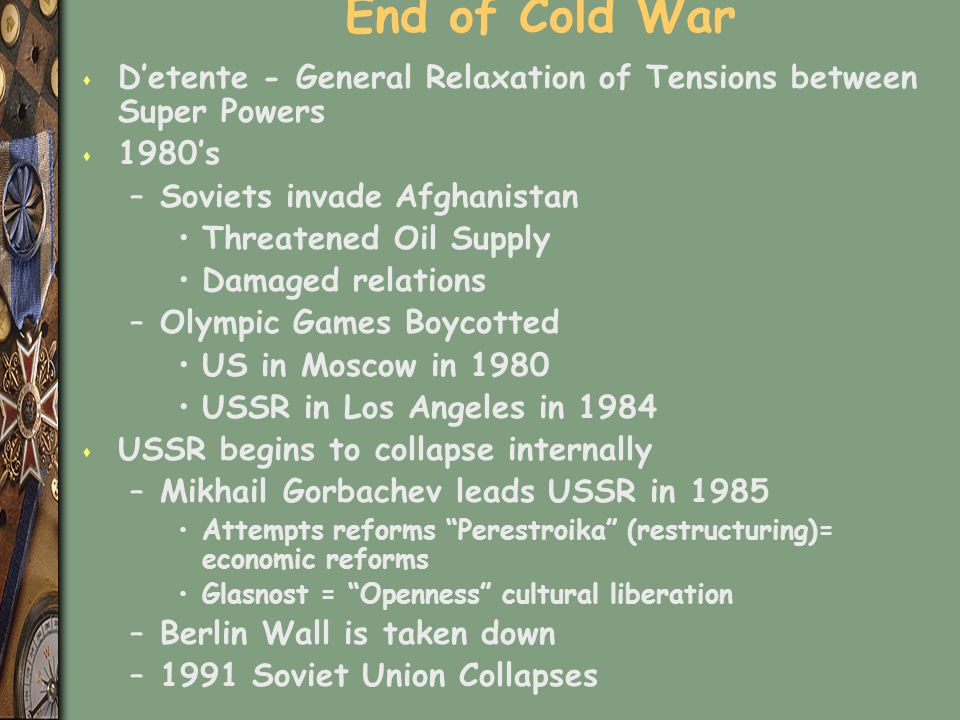 End of Cold War s D'etente - General Relaxation of Tensions between Super Powers s 1980's –Soviets invade Afghanistan Threatened Oil Supply Damaged relations –Olympic Games Boycotted US in Moscow in 1980 USSR in Los Angeles in 1984 s USSR begins to collapse internally –Mikhail Gorbachev leads USSR in 1985 Attempts reforms Perestroika (restructuring)= economic reforms Glasnost = Openness cultural liberation –Berlin Wall is taken down –1991 Soviet Union Collapses
