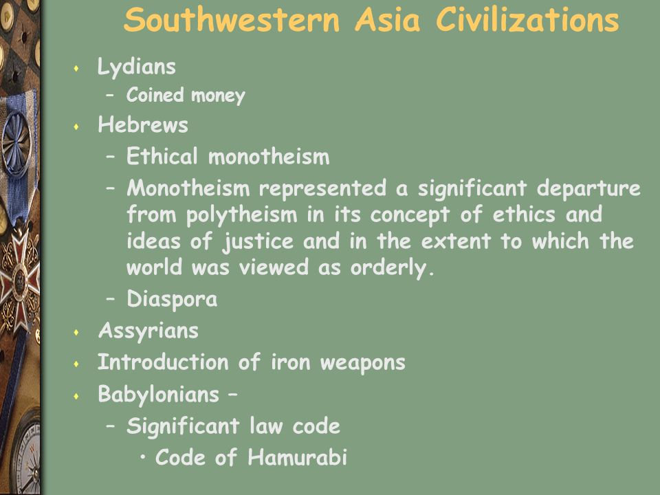 Southwestern Asia Civilizations s Lydians –Coined money s Hebrews –Ethical monotheism –Monotheism represented a significant departure from polytheism in its concept of ethics and ideas of justice and in the extent to which the world was viewed as orderly.