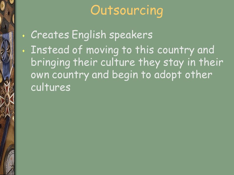 Outsourcing s Creates English speakers s Instead of moving to this country and bringing their culture they stay in their own country and begin to adopt other cultures