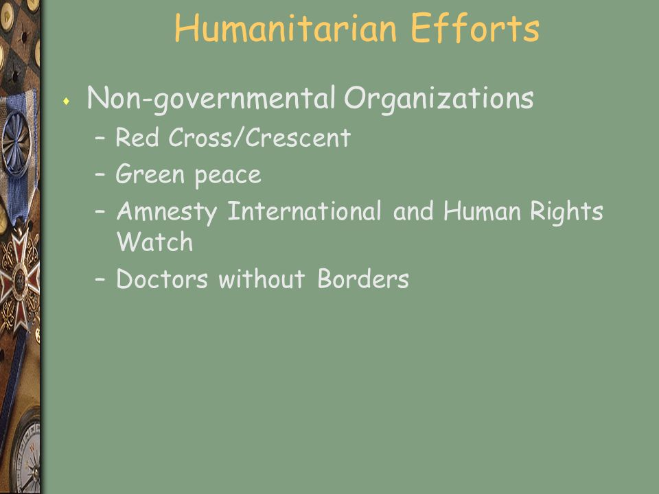 Humanitarian Efforts s Non-governmental Organizations –Red Cross/Crescent –Green peace –Amnesty International and Human Rights Watch –Doctors without Borders