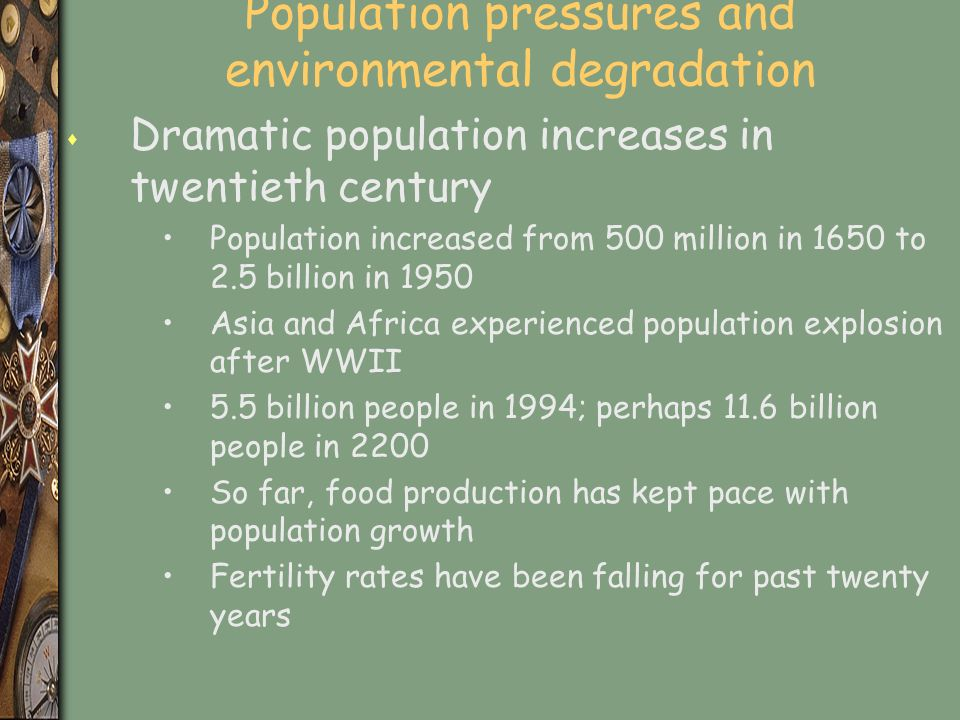 Population pressures and environmental degradation s Dramatic population increases in twentieth century Population increased from 500 million in 1650 to 2.5 billion in 1950 Asia and Africa experienced population explosion after WWII 5.5 billion people in 1994; perhaps 11.6 billion people in 2200 So far, food production has kept pace with population growth Fertility rates have been falling for past twenty years