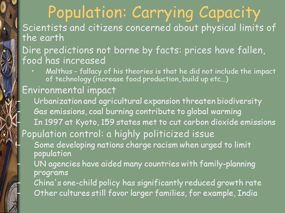 Population: Carrying Capacity s Scientists and citizens concerned about physical limits of the earth s Dire predictions not borne by facts: prices have fallen, food has increased Malthus – fallacy of his theories is that he did not include the impact of technology (increase food production, build up etc…) s Environmental impact –Urbanization and agricultural expansion threaten biodiversity –Gas emissions, coal burning contribute to global warming –In 1997 at Kyoto, 159 states met to cut carbon dioxide emissions s Population control: a highly politicized issue –Some developing nations charge racism when urged to limit population –UN agencies have aided many countries with family-planning programs –China s one-child policy has significantly reduced growth rate –Other cultures still favor larger families, for example, India