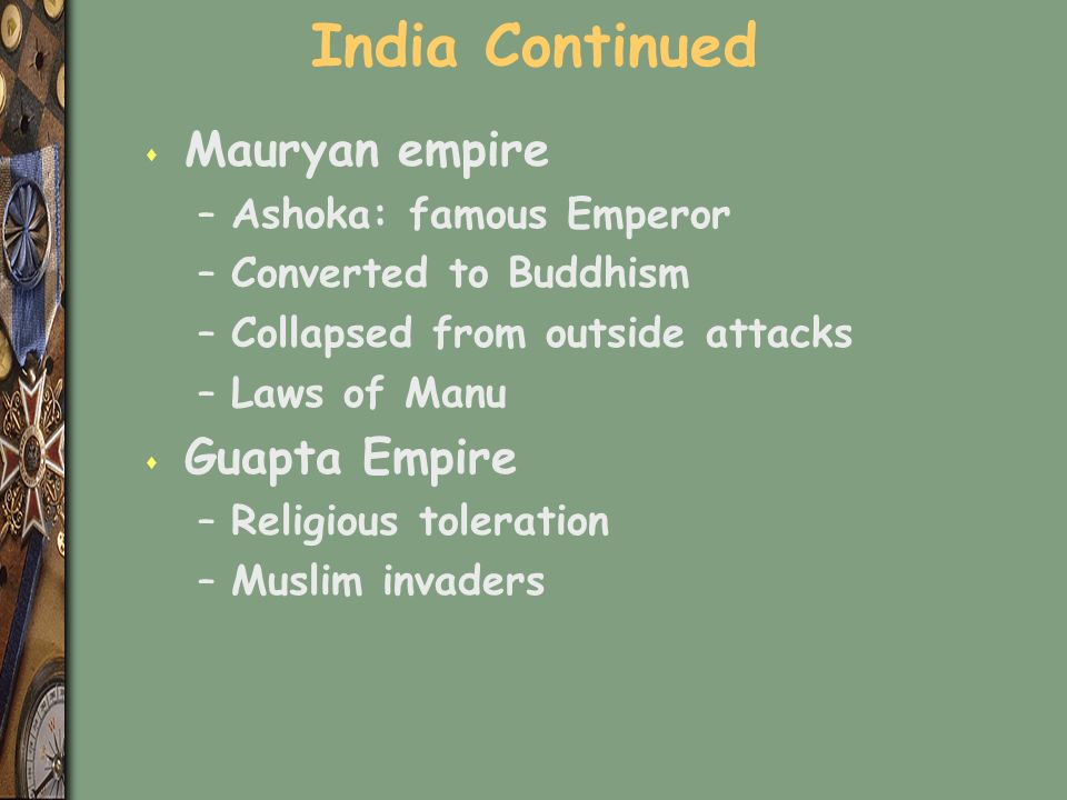 India Continued s Mauryan empire –Ashoka: famous Emperor –Converted to Buddhism –Collapsed from outside attacks –Laws of Manu s Guapta Empire –Religious toleration –Muslim invaders