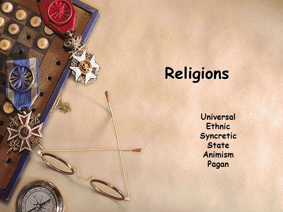Religions Universal Ethnic Syncretic State Animism Pagan