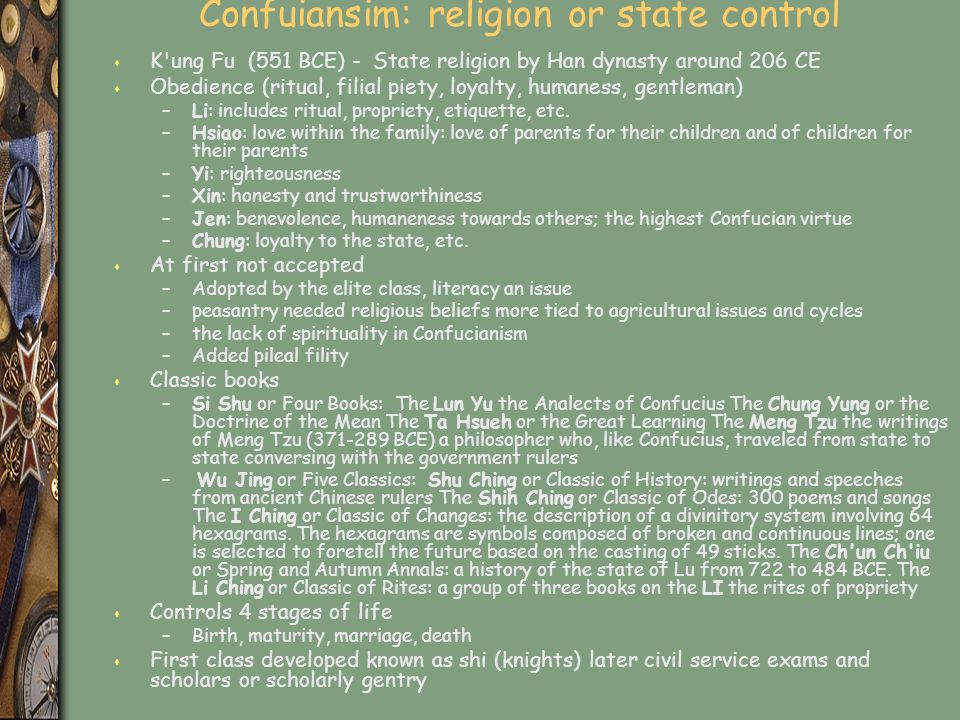 Confuiansim: religion or state control s K ung Fu (551 BCE) - State religion by Han dynasty around 206 CE s Obedience (ritual, filial piety, loyalty, humaness, gentleman) –Li: includes ritual, propriety, etiquette, etc.