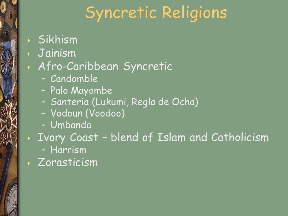 Syncretic Religions s Sikhism s Jainism s Afro-Caribbean Syncretic –Candomble –Palo Mayombe –Santeria (Lukumi, Regla de Ocha) –Vodoun (Voodoo) –Umbanda s Ivory Coast – blend of Islam and Catholicism –Harrism s Zorasticism