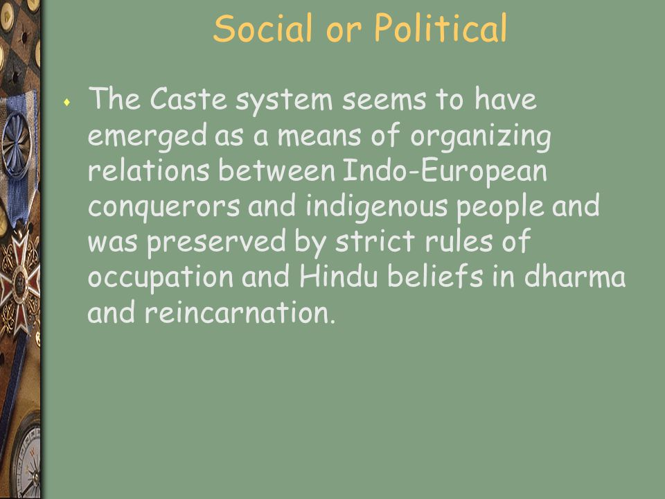 Social or Political s The Caste system seems to have emerged as a means of organizing relations between Indo-European conquerors and indigenous people and was preserved by strict rules of occupation and Hindu beliefs in dharma and reincarnation.