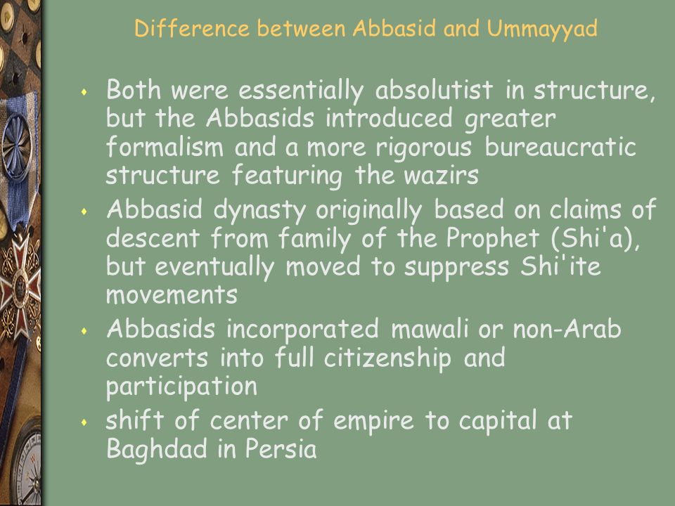 Difference between Abbasid and Ummayyad s Both were essentially absolutist in structure, but the Abbasids introduced greater formalism and a more rigorous bureaucratic structure featuring the wazirs s Abbasid dynasty originally based on claims of descent from family of the Prophet (Shi a), but eventually moved to suppress Shi ite movements s Abbasids incorporated mawali or non-Arab converts into full citizenship and participation s shift of center of empire to capital at Baghdad in Persia