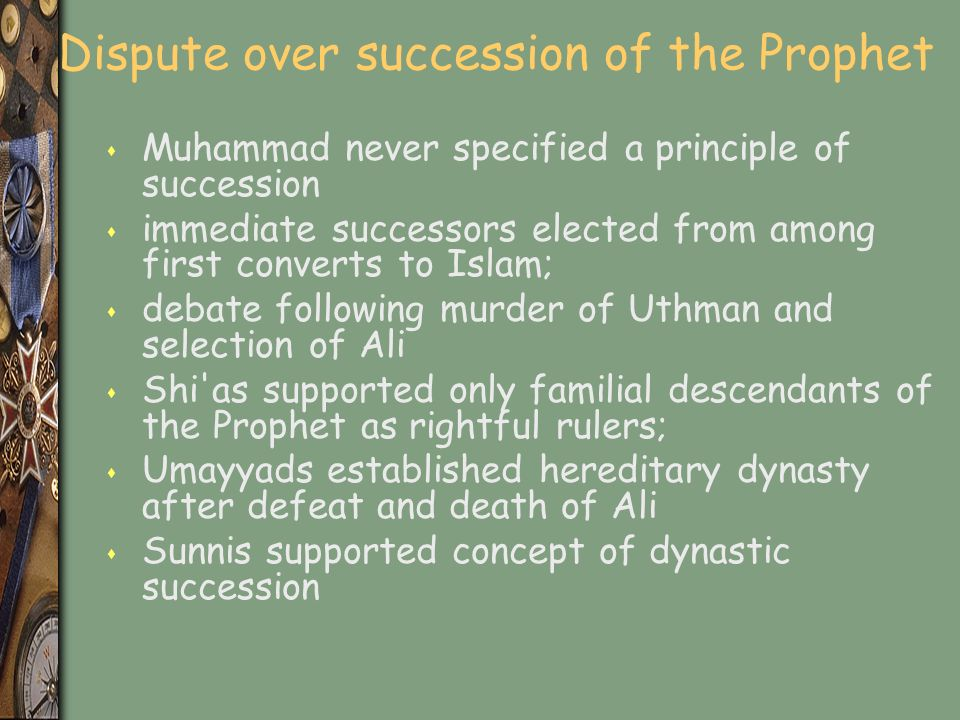 Dispute over succession of the Prophet s Muhammad never specified a principle of succession s immediate successors elected from among first converts to Islam; s debate following murder of Uthman and selection of Ali s Shi as supported only familial descendants of the Prophet as rightful rulers; s Umayyads established hereditary dynasty after defeat and death of Ali s Sunnis supported concept of dynastic succession
