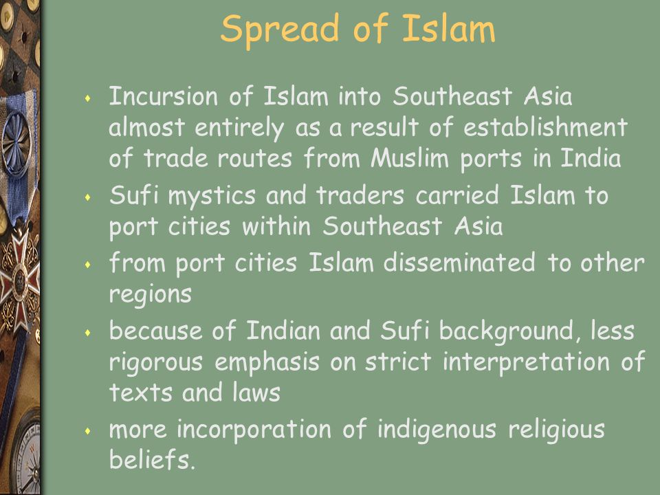Spread of Islam s Incursion of Islam into Southeast Asia almost entirely as a result of establishment of trade routes from Muslim ports in India s Sufi mystics and traders carried Islam to port cities within Southeast Asia s from port cities Islam disseminated to other regions s because of Indian and Sufi background, less rigorous emphasis on strict interpretation of texts and laws s more incorporation of indigenous religious beliefs.