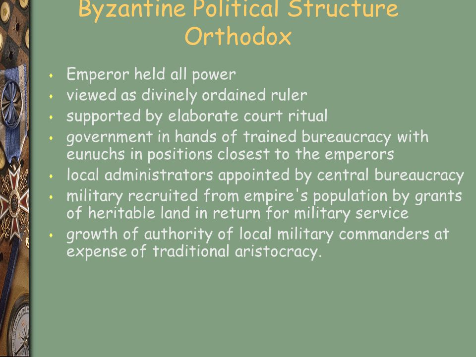 Byzantine Political Structure Orthodox s Emperor held all power s viewed as divinely ordained ruler s supported by elaborate court ritual s government in hands of trained bureaucracy with eunuchs in positions closest to the emperors s local administrators appointed by central bureaucracy s military recruited from empire s population by grants of heritable land in return for military service s growth of authority of local military commanders at expense of traditional aristocracy.