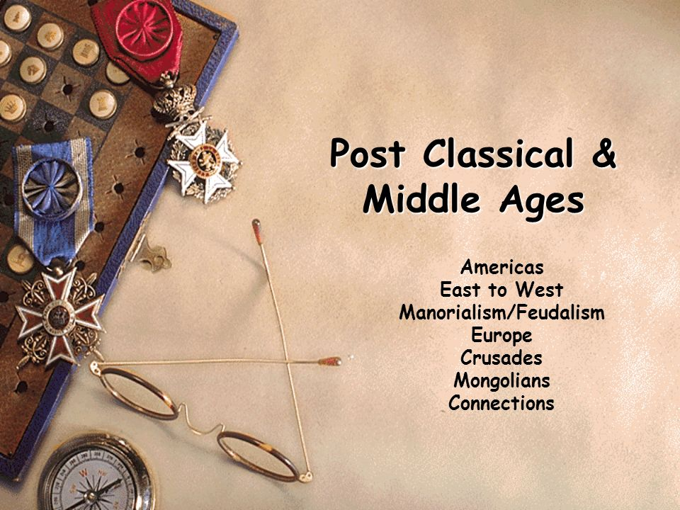 Post Classical & Middle Ages Americas East to West Manorialism/Feudalism Europe Crusades Mongolians Connections