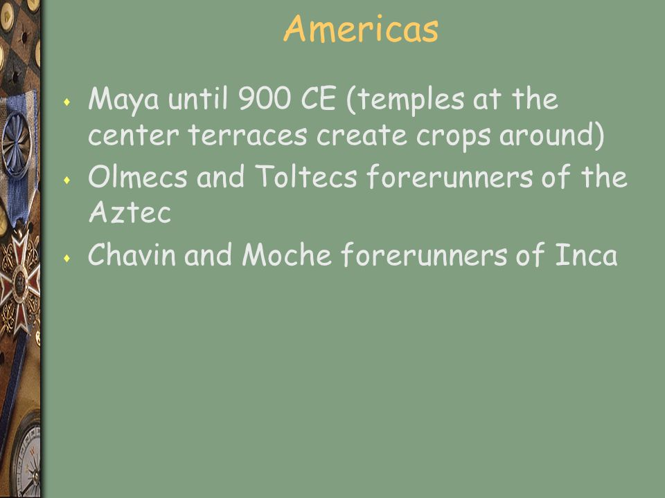 Americas s Maya until 900 CE (temples at the center terraces create crops around) s Olmecs and Toltecs forerunners of the Aztec s Chavin and Moche forerunners of Inca