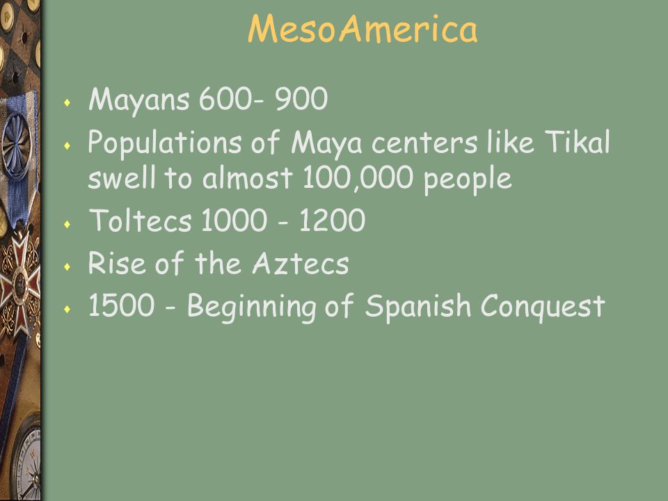 MesoAmerica s Mayans 600- 900 s Populations of Maya centers like Tikal swell to almost 100,000 people s Toltecs 1000 - 1200 s Rise of the Aztecs s 1500 - Beginning of Spanish Conquest