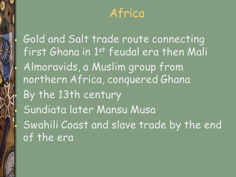 Africa s Gold and Salt trade route connecting first Ghana in 1 st feudal era then Mali s Almoravids, a Muslim group from northern Africa, conquered Ghana s By the 13th century s Sundiata later Mansu Musa s Swahili Coast and slave trade by the end of the era