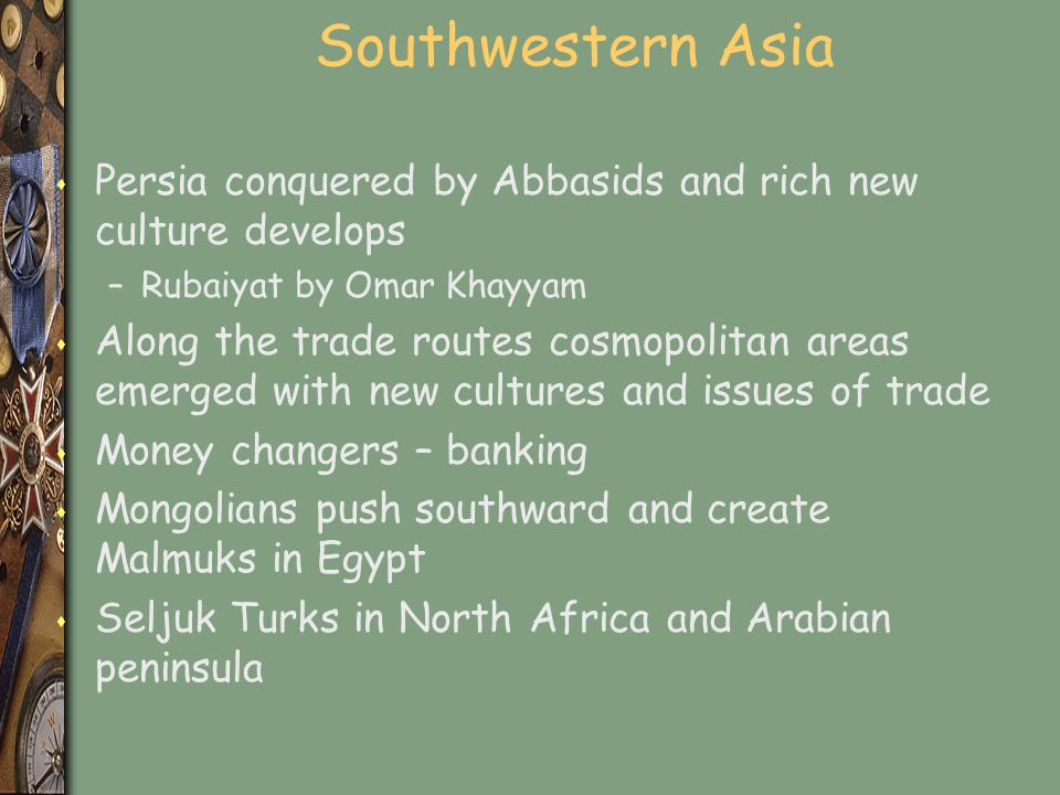 Southwestern Asia s Persia conquered by Abbasids and rich new culture develops –Rubaiyat by Omar Khayyam s Along the trade routes cosmopolitan areas emerged with new cultures and issues of trade s Money changers – banking s Mongolians push southward and create Malmuks in Egypt s Seljuk Turks in North Africa and Arabian peninsula