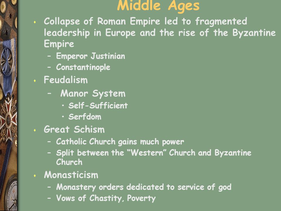 Middle Ages s Collapse of Roman Empire led to fragmented leadership in Europe and the rise of the Byzantine Empire –Emperor Justinian –Constantinople s Feudalism – Manor System Self-Sufficient Serfdom s Great Schism –Catholic Church gains much power –Split between the Western Church and Byzantine Church s Monasticism –Monastery orders dedicated to service of god –Vows of Chastity, Poverty