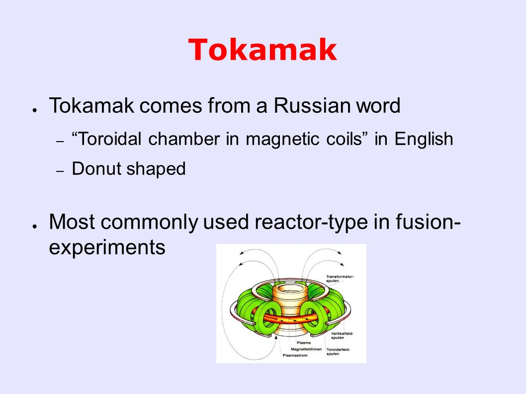 Tokamak ● Tokamak comes from a Russian word – Toroidal chamber in magnetic coils in English – Donut shaped ● Most commonly used reactor-type in fusion- experiments