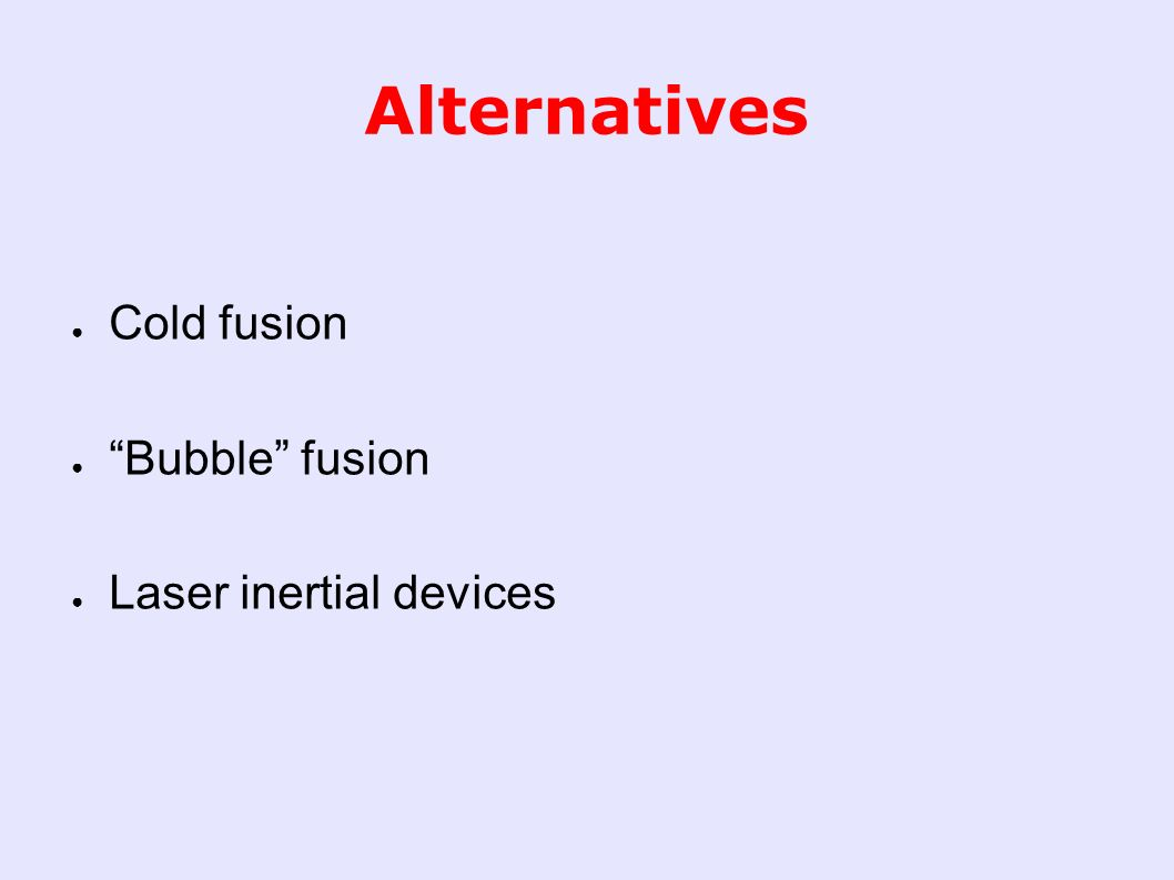 Alternatives ● Cold fusion ● Bubble fusion ● Laser inertial devices