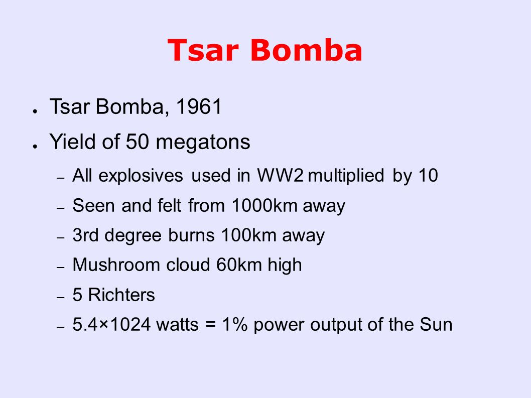 Tsar Bomba ● Tsar Bomba, 1961 ● Yield of 50 megatons – All explosives used in WW2 multiplied by 10 – Seen and felt from 1000km away – 3rd degree burns 100km away – Mushroom cloud 60km high – 5 Richters – 5.4×1024 watts = 1% power output of the Sun