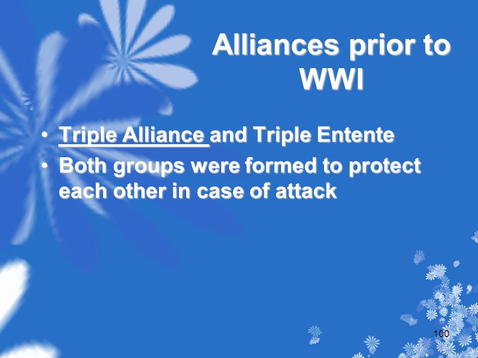 Alliances prior to WWI Triple Alliance and Triple EntenteTriple Alliance and Triple Entente Both groups were formed to protect each other in case of attackBoth groups were formed to protect each other in case of attack 100