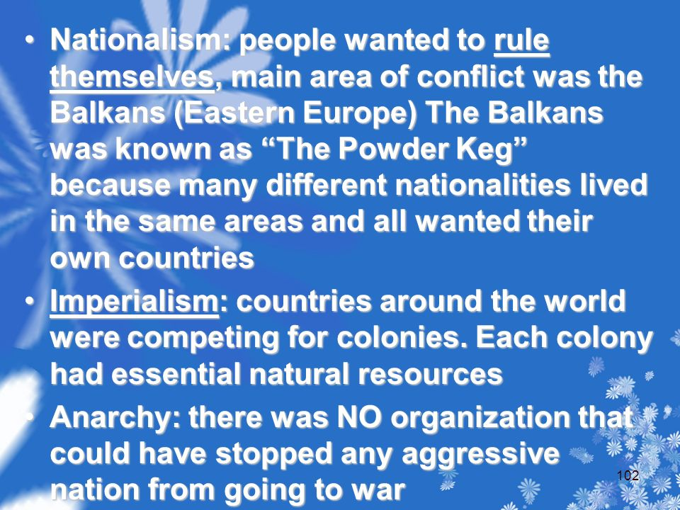 Nationalism: people wanted to rule themselves, main area of conflict was the Balkans (Eastern Europe) The Balkans was known as The Powder Keg because many different nationalities lived in the same areas and all wanted their own countriesNationalism: people wanted to rule themselves, main area of conflict was the Balkans (Eastern Europe) The Balkans was known as The Powder Keg because many different nationalities lived in the same areas and all wanted their own countries Imperialism: countries around the world were competing for colonies.