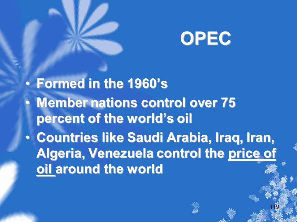 OPEC Formed in the 1960'sFormed in the 1960's Member nations control over 75 percent of the world's oilMember nations control over 75 percent of the world's oil Countries like Saudi Arabia, Iraq, Iran, Algeria, Venezuela control the price of oil around the worldCountries like Saudi Arabia, Iraq, Iran, Algeria, Venezuela control the price of oil around the world 119