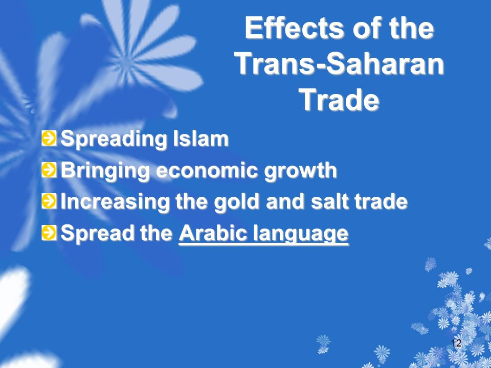 Effects of the Trans-Saharan Trade Spreading Islam Bringing economic growth Increasing the gold and salt trade Spread the Arabic language 12