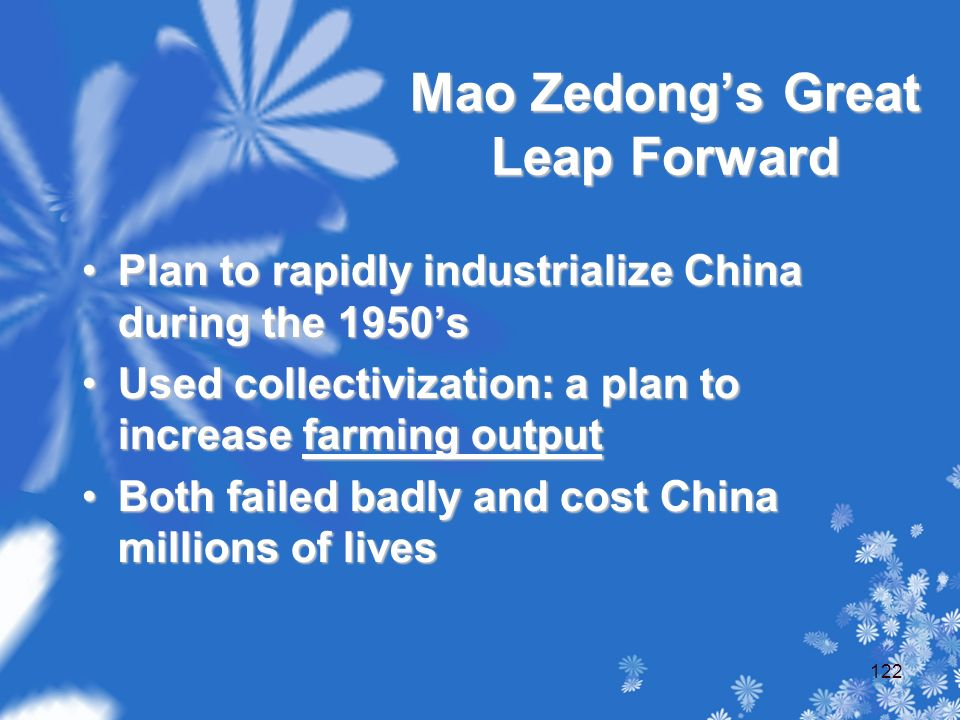 Mao Zedong's Great Leap Forward Plan to rapidly industrialize China during the 1950'sPlan to rapidly industrialize China during the 1950's Used collectivization: a plan to increase farming outputUsed collectivization: a plan to increase farming output Both failed badly and cost China millions of livesBoth failed badly and cost China millions of lives 122