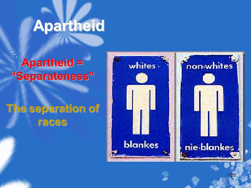 Apartheid Apartheid = Separateness The separation of races 126