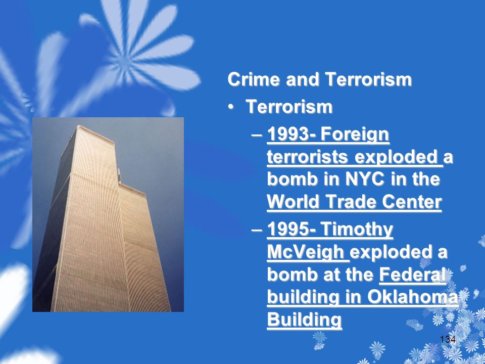 Crime and Terrorism Terrorism –1993- Foreign terrorists exploded a bomb in NYC in the World Trade Center –1995- Timothy McVeigh exploded a bomb at the Federal building in Oklahoma Building 134