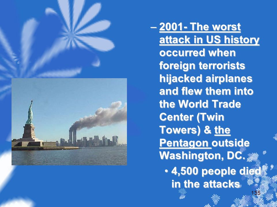 –2001- The worst attack in US history occurred when foreign terrorists hijacked airplanes and flew them into the World Trade Center (Twin Towers) & the Pentagon outside Washington, DC.