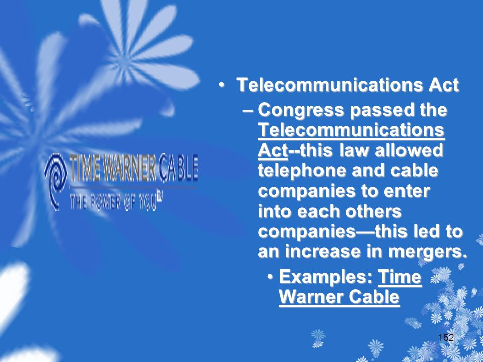 Telecommunications Act –Congress passed the Telecommunications Act--this law allowed telephone and cable companies to enter into each others companies—this led to an increase in mergers.