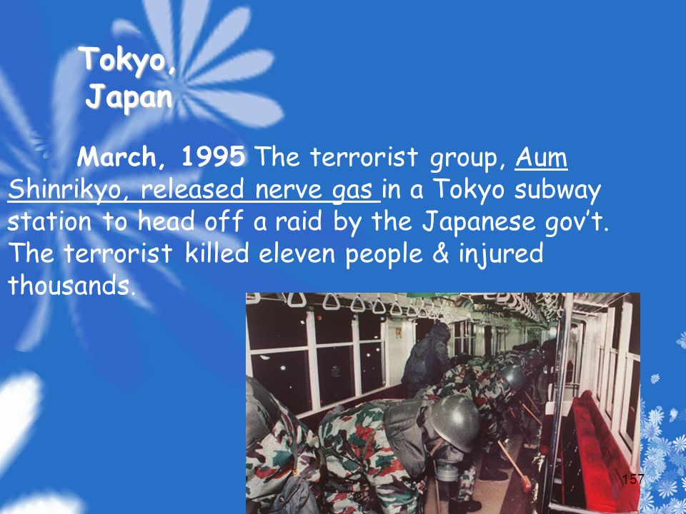 March, 1995 The terrorist group, Aum Shinrikyo, released nerve gas in a Tokyo subway station to head off a raid by the Japanese gov't.