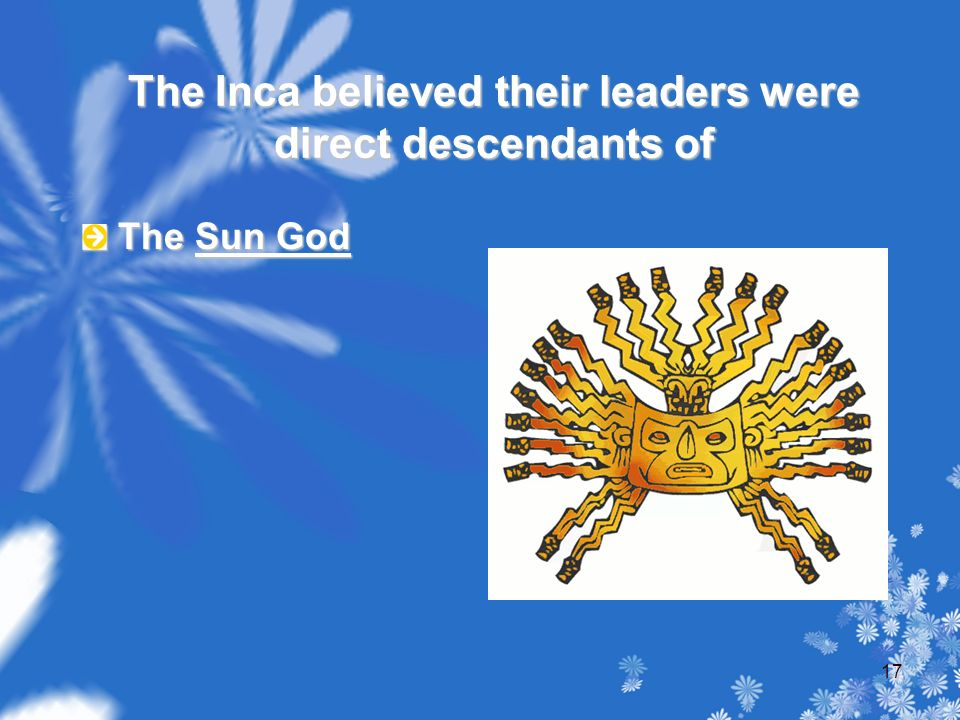 The Inca believed their leaders were direct descendants of The Sun God 17