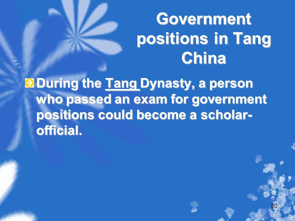 Government positions in Tang China During the Tang Dynasty, a person who passed an exam for government positions could become a scholar- official.